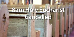 8am Holy Eucharist Cancelled